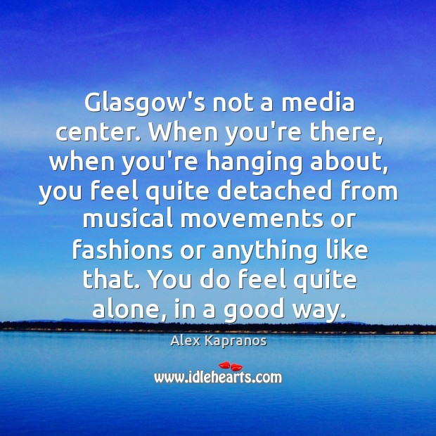 Glasgow's not a media center. When you're there, when you're hanging about, Image