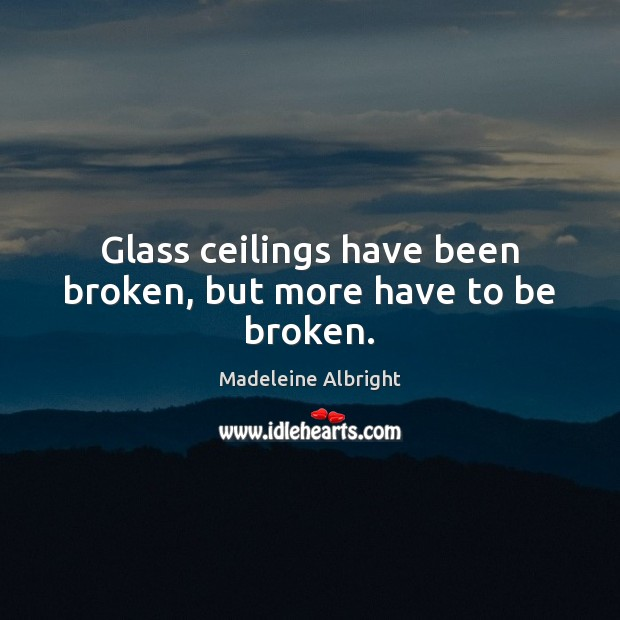 Glass ceilings have been broken, but more have to be broken. Image