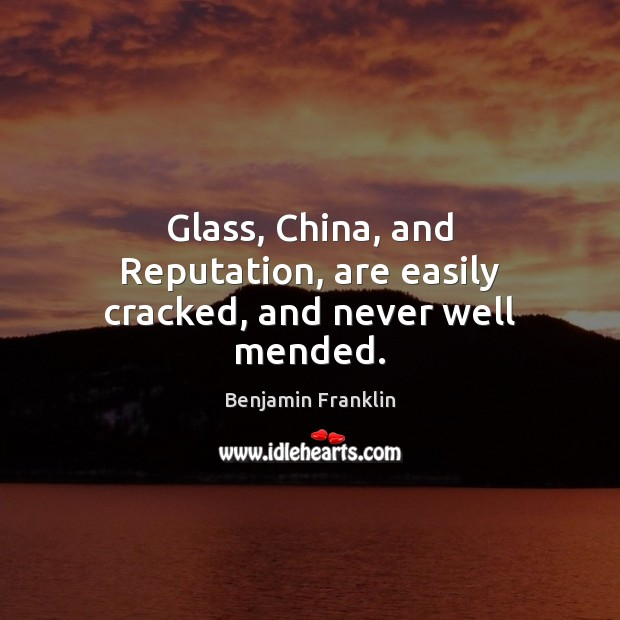 Image, Glass, China, and Reputation, are easily cracked, and never well mended.