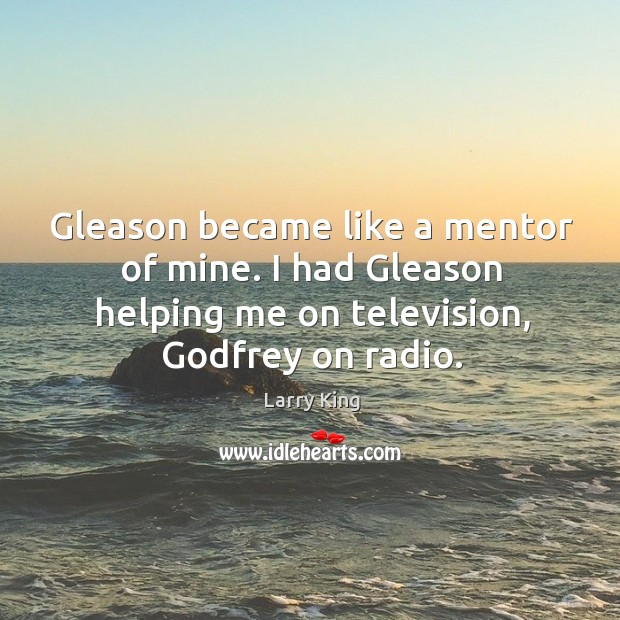 Image, Gleason became like a mentor of mine. I had gleason helping me on television, Godfrey on radio.