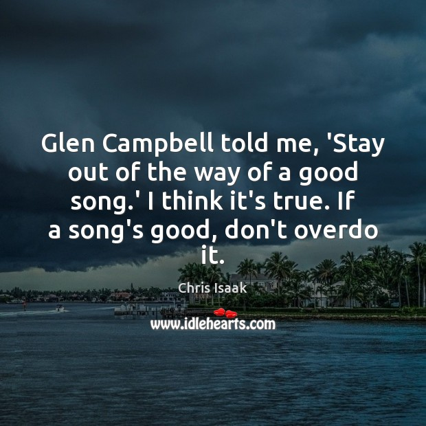 Glen Campbell told me, 'Stay out of the way of a good Chris Isaak Picture Quote