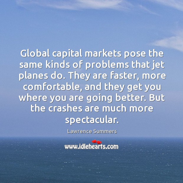 Global capital markets pose the same kinds of problems that jet planes do. Lawrence Summers Picture Quote