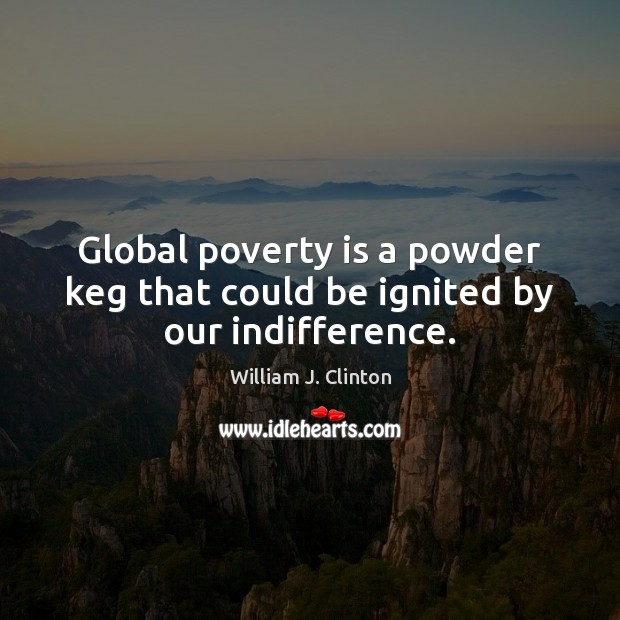 Global poverty is a powder keg that could be ignited by our indifference. Image