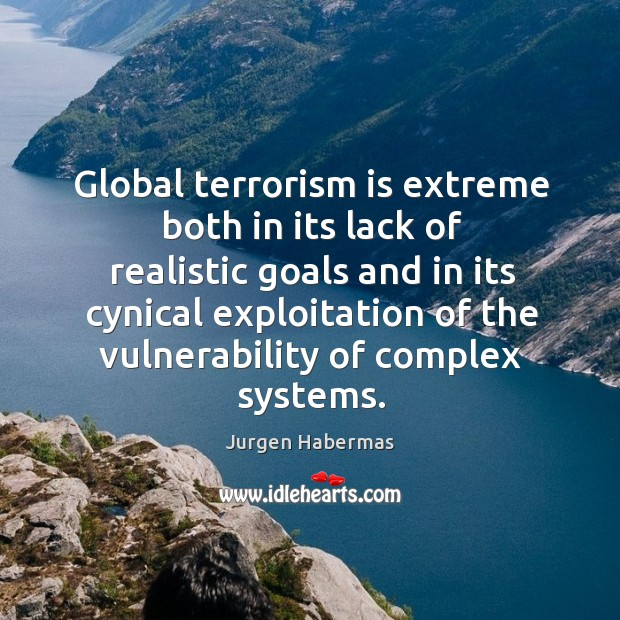 Global terrorism is extreme both in its lack of realistic goals and in its cynical exploitation Jurgen Habermas Picture Quote