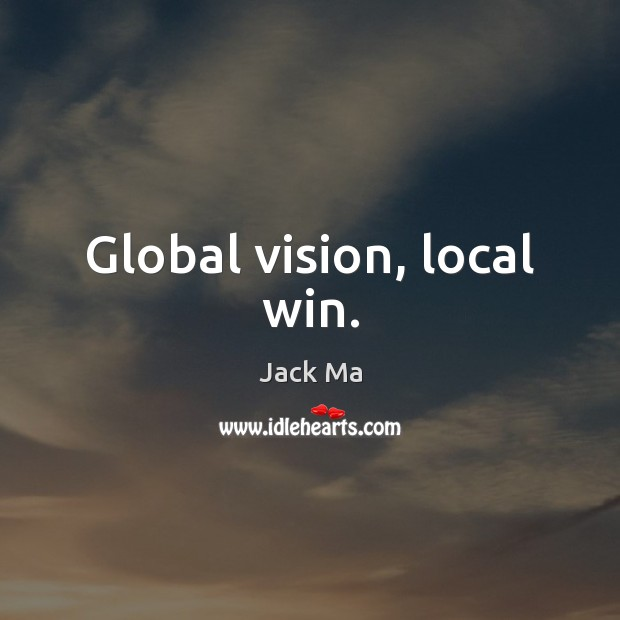 Global vision, local win. Jack Ma Picture Quote