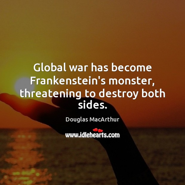 Global war has become Frankenstein's monster, threatening to destroy both sides. Image
