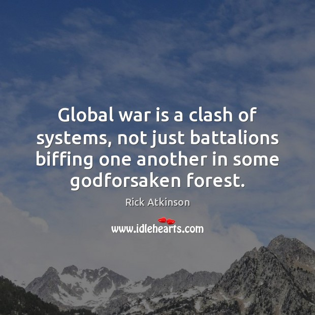 Image, Global war is a clash of systems, not just battalions biffing one