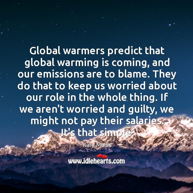 Global warmers predict that global warming is coming, and our emissions are Kary Mullis Picture Quote