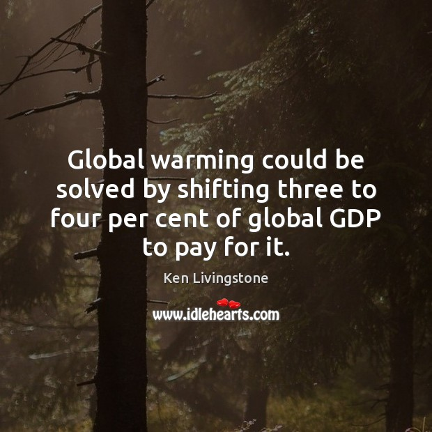 Global warming could be solved by shifting three to four per cent Ken Livingstone Picture Quote