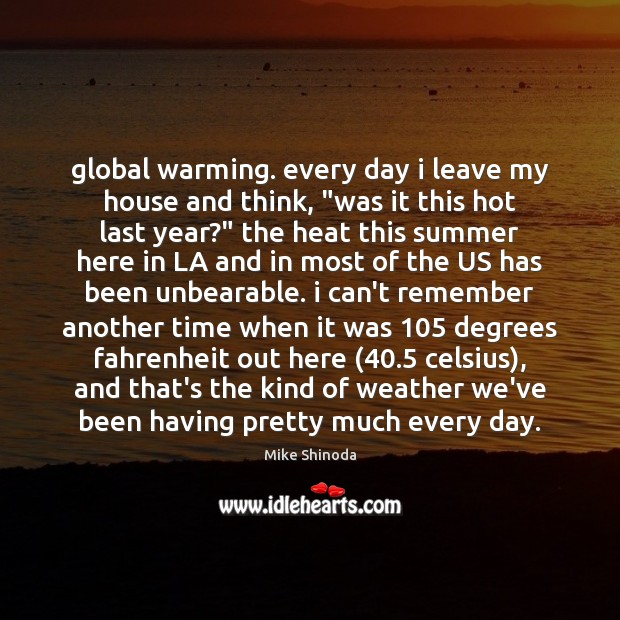 """Global warming. every day i leave my house and think, """"was it Mike Shinoda Picture Quote"""
