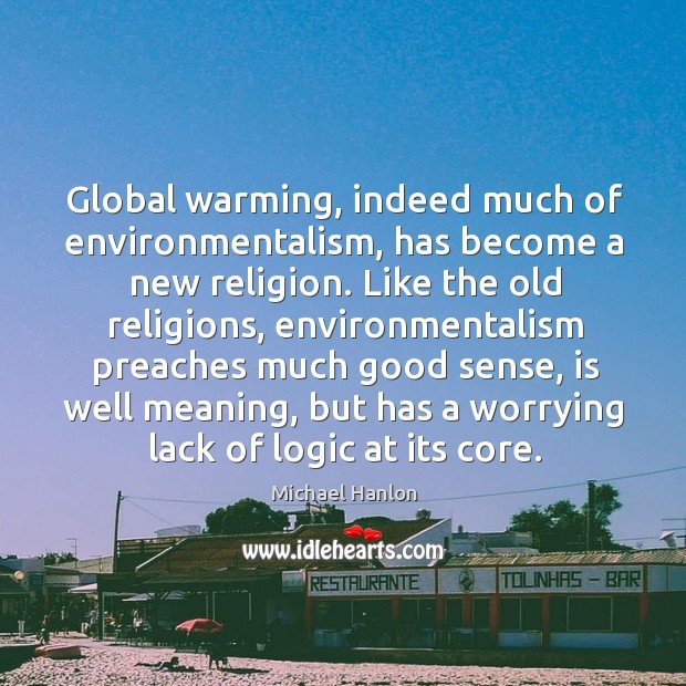 Global warming, indeed much of environmentalism, has become a new religion. Like Image