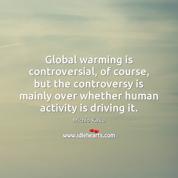Global warming is controversial, of course, but the controversy is mainly over Image