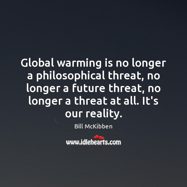 Global warming is no longer a philosophical threat, no longer a future Bill McKibben Picture Quote