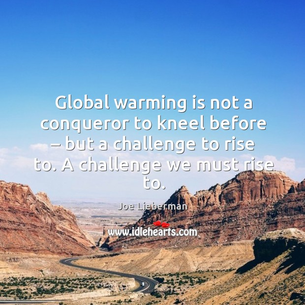 Global warming is not a conqueror to kneel before – but a challenge to rise to. A challenge we must rise to. Joe Lieberman Picture Quote
