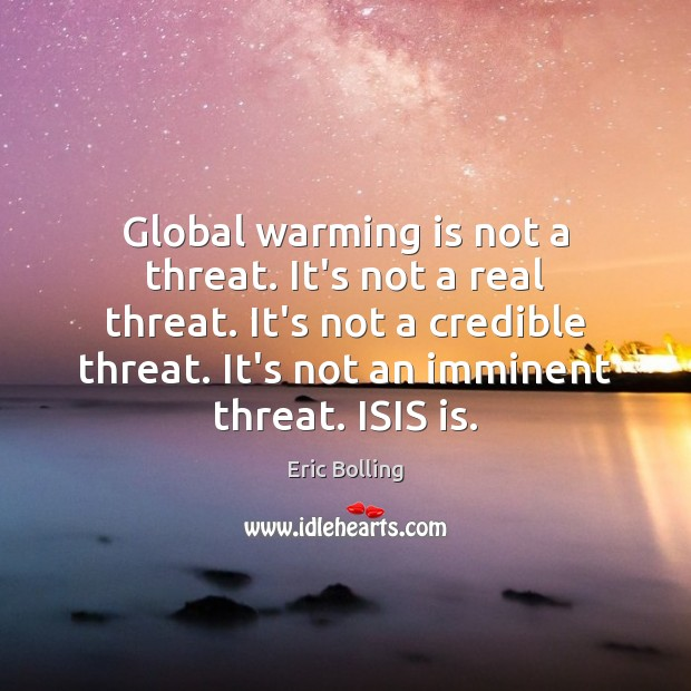 Global warming is not a threat. It's not a real threat. It's Image