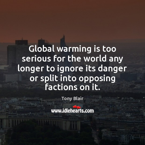 Global warming is too serious for the world any longer to ignore Tony Blair Picture Quote