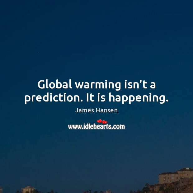 Global warming isn't a prediction. It is happening. James Hansen Picture Quote