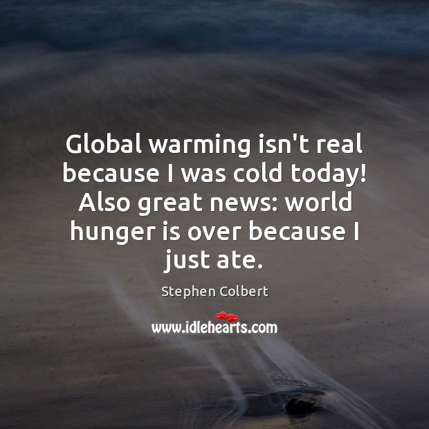 Global warming isn't real because I was cold today! Also great news: Hunger Quotes Image