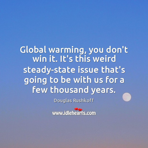 Global warming, you don't win it. It's this weird steady-state issue that's Image