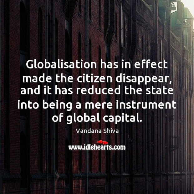 Globalisation has in effect made the citizen disappear, and it has reduced Vandana Shiva Picture Quote
