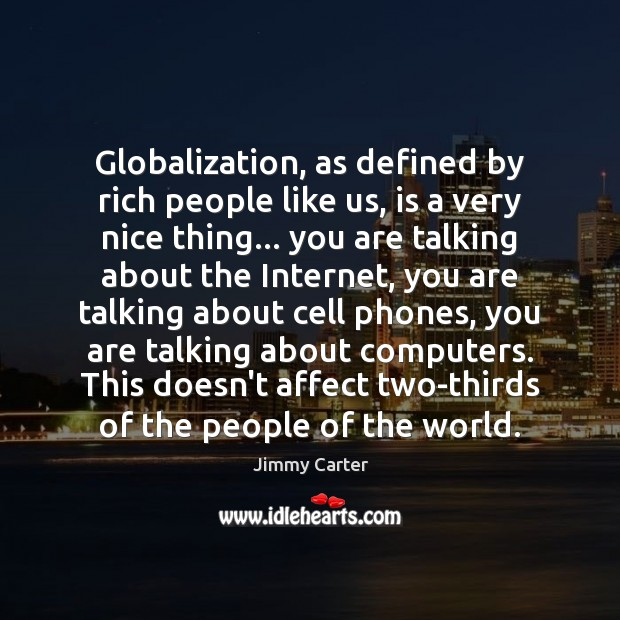 Globalization, as defined by rich people like us, is a very nice Jimmy Carter Picture Quote