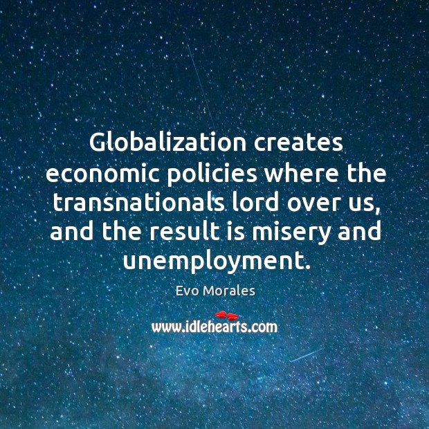 Globalization creates economic policies where the transnationals lord over us, and the result is misery and unemployment. Image