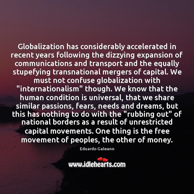 Globalization has considerably accelerated in recent years following the dizzying expansion of Eduardo Galeano Picture Quote