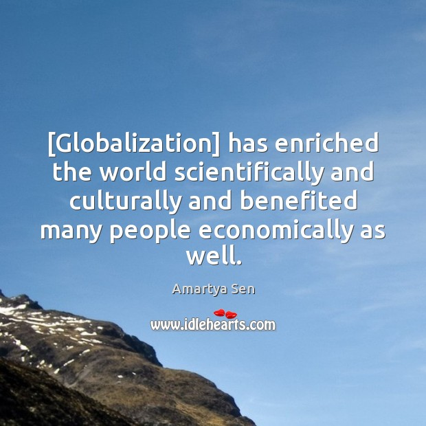 Image, [Globalization] has enriched the world scientifically and culturally and benefited many people
