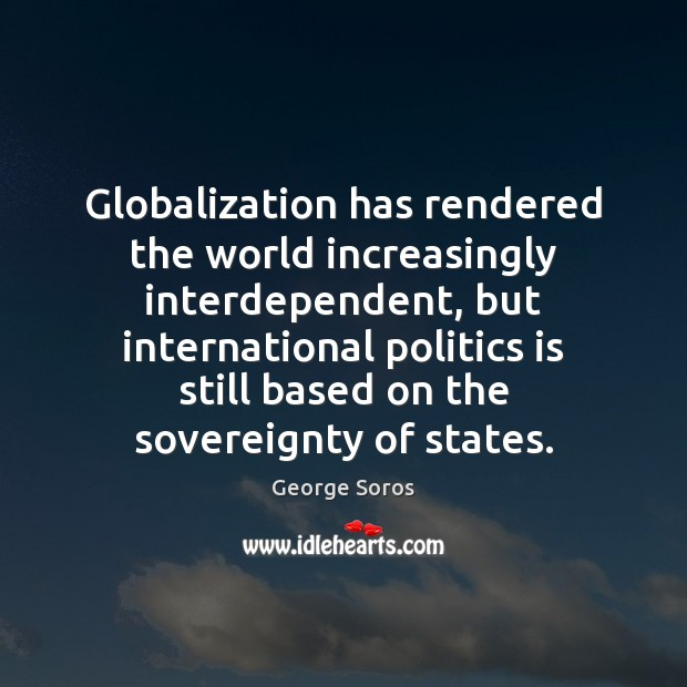 Globalization has rendered the world increasingly interdependent, but international politics is still George Soros Picture Quote