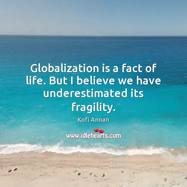 Globalization is a fact of life. But I believe we have underestimated its fragility. Kofi Annan Picture Quote