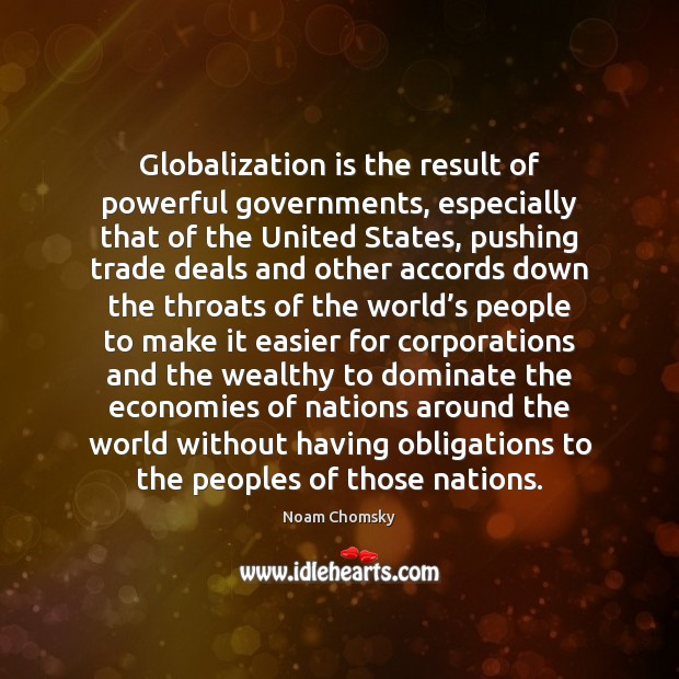 Globalization is the result of powerful governments, especially that of the United Noam Chomsky Picture Quote
