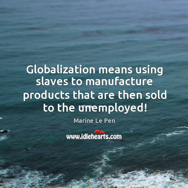 Globalization means using slaves to manufacture products that are then sold to Image