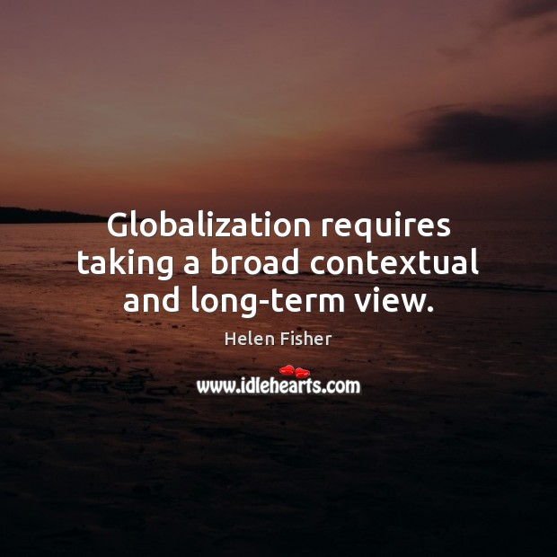 Globalization requires taking a broad contextual and long-term view. Helen Fisher Picture Quote