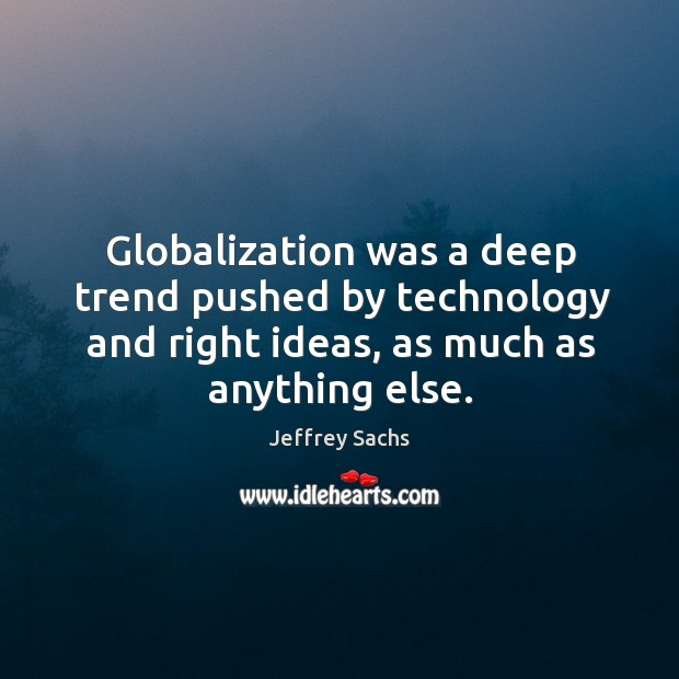 Globalization was a deep trend pushed by technology and right ideas, as much as anything else. Image