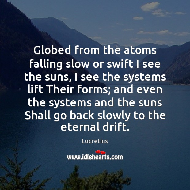Globed from the atoms falling slow or swift I see the suns, Lucretius Picture Quote