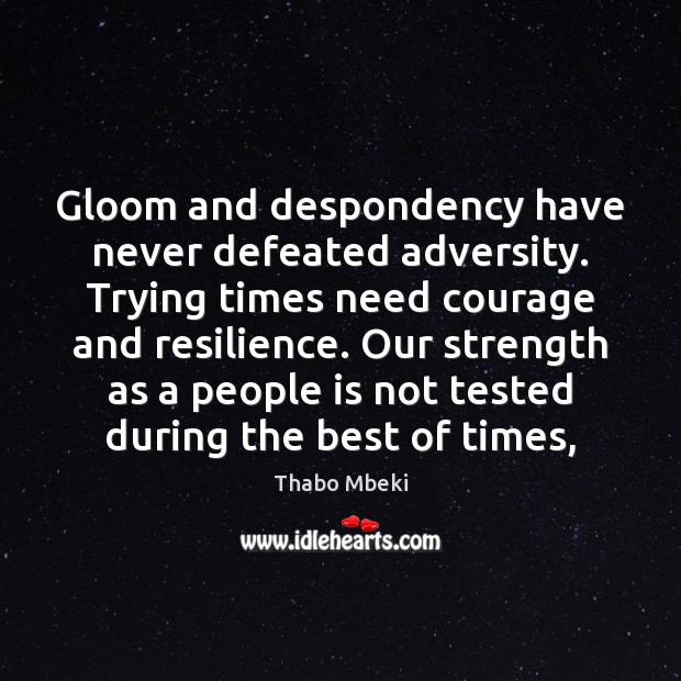 Thabo Mbeki Picture Quote image saying: Gloom and despondency have never defeated adversity. Trying times need courage and