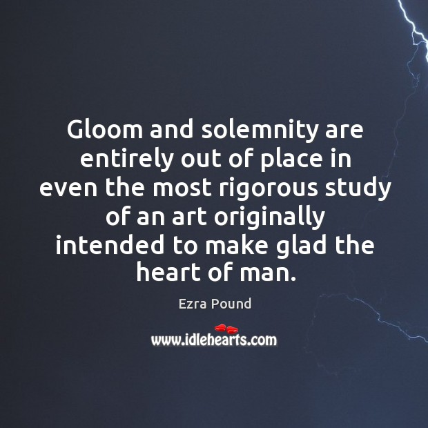 Gloom and solemnity are entirely out of place in even the most rigorous study of an art originally intended to make glad the heart of man. Image
