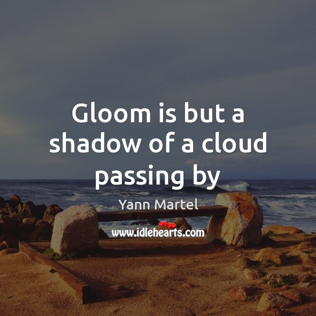 Gloom is but a shadow of a cloud passing by Yann Martel Picture Quote