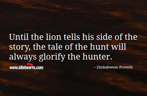Until the lion tells his side of the story, the tale of the hunt will always glorify the hunter. Zimbabwean Proverbs Image