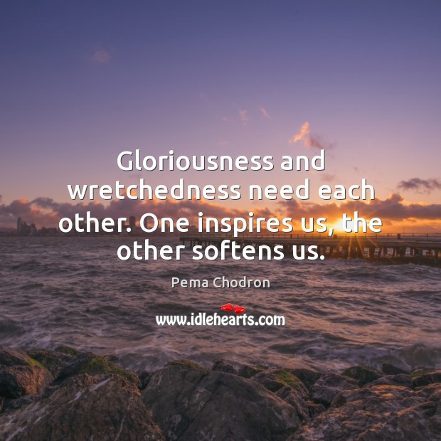 Gloriousness and wretchedness need each other. One inspires us, the other softens us. Image