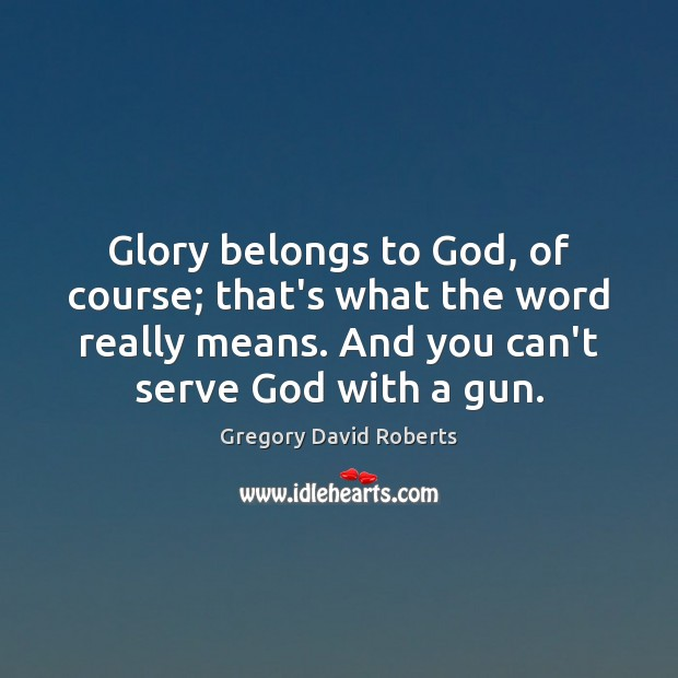 Glory belongs to God, of course; that's what the word really means. Gregory David Roberts Picture Quote