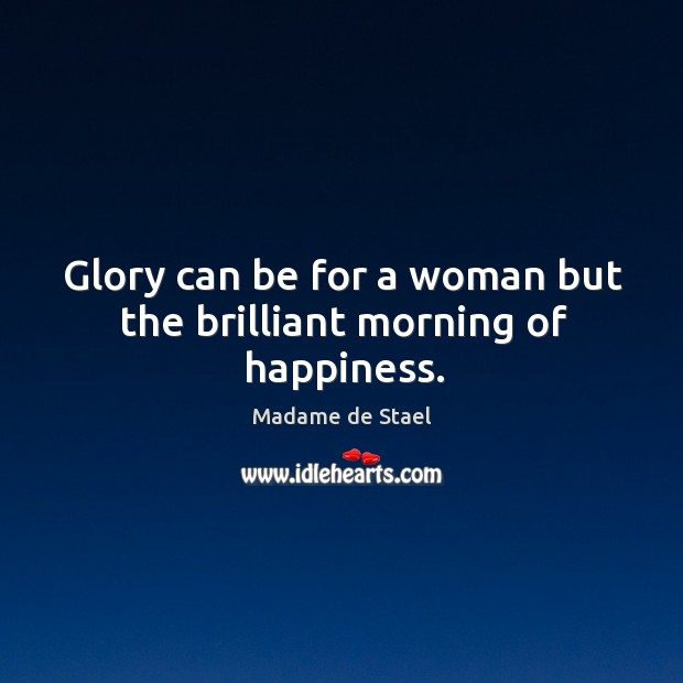 Glory can be for a woman but the brilliant morning of happiness. Image
