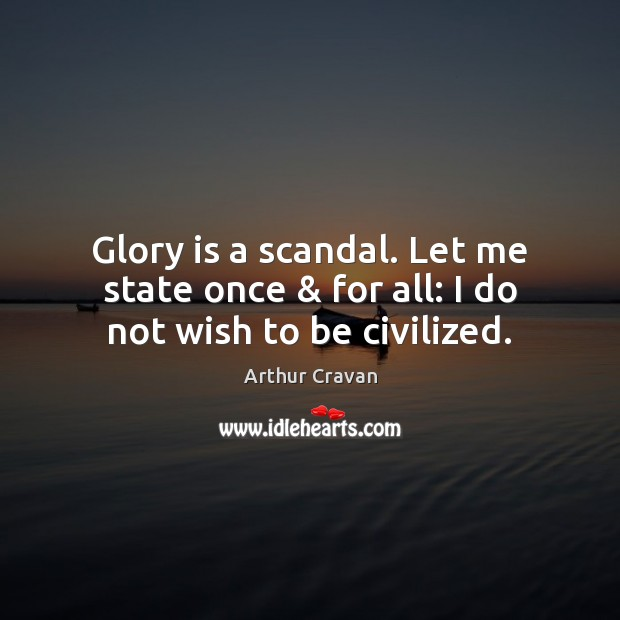 Image, Glory is a scandal. Let me state once & for all: I do not wish to be civilized.
