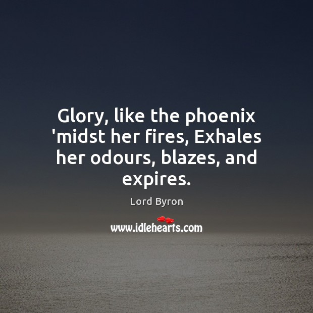 Image, Glory, like the phoenix 'midst her fires, Exhales her odours, blazes, and expires.