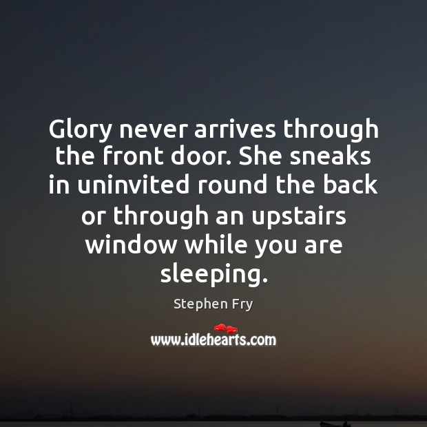 Image, Glory never arrives through the front door. She sneaks in uninvited round