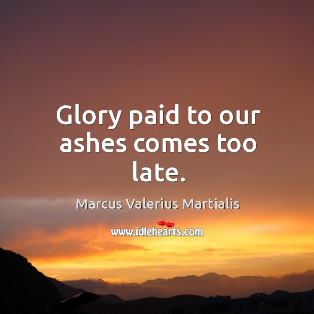 Glory paid to our ashes comes too late. Image