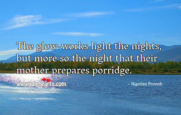 The glow-works light the nights, but more so the night that their mother prepares porridge. Nigerian Proverbs Image
