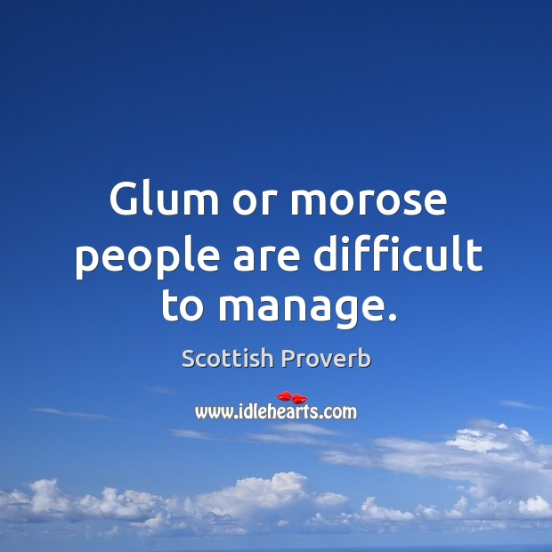 Glum or morose people are difficult to manage. Image