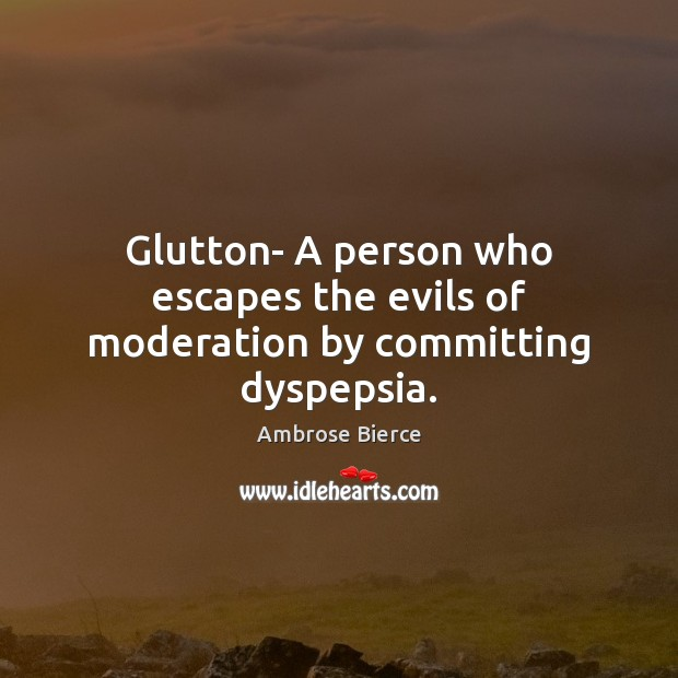 Image, Glutton- A person who escapes the evils of moderation by committing dyspepsia.