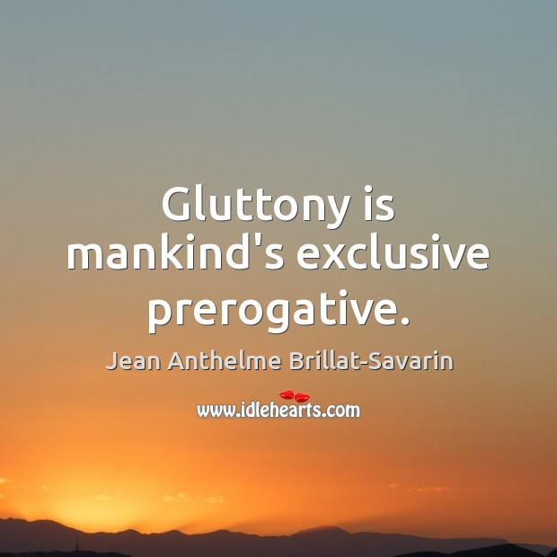 Gluttony is mankind's exclusive prerogative. Image